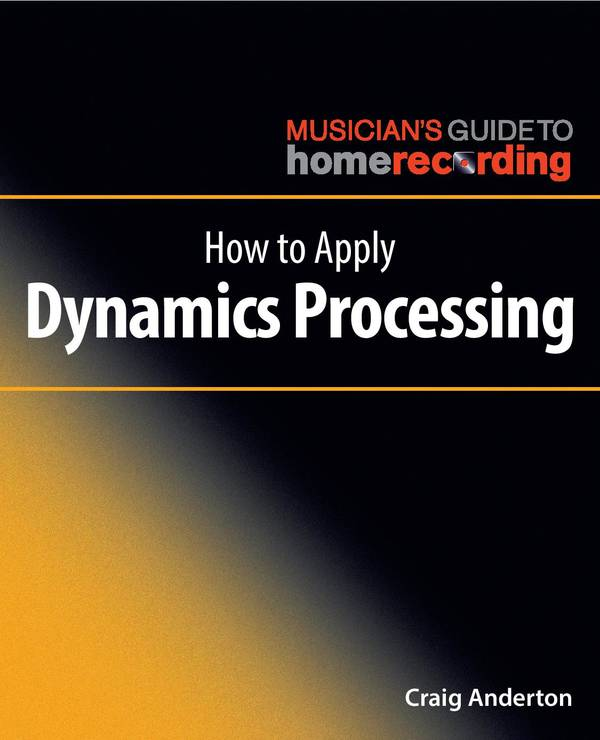 How to Apply Dynamics Processing (The Musician's Guide to Home Recording)