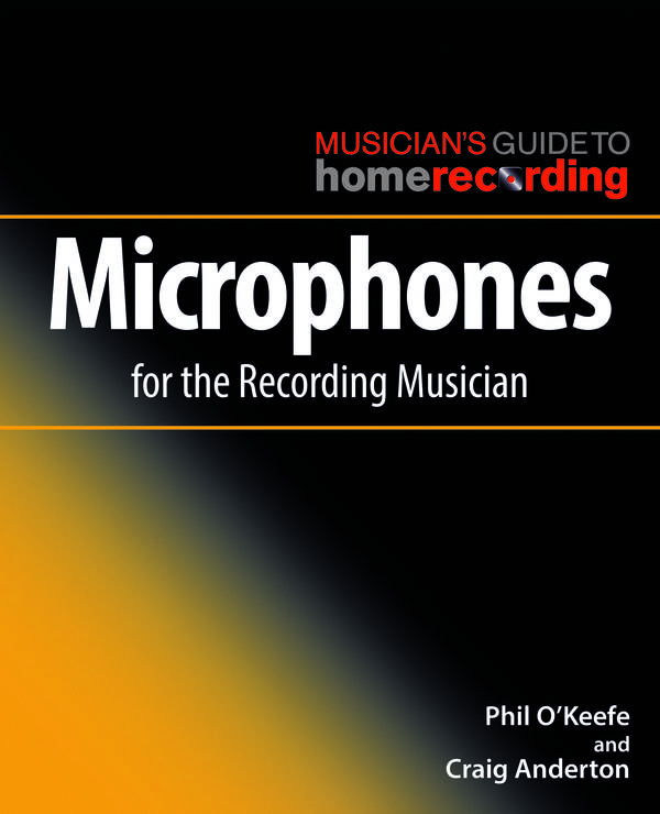 Microphones for the Recording Musician (The Musician's Guide to Home Recording)