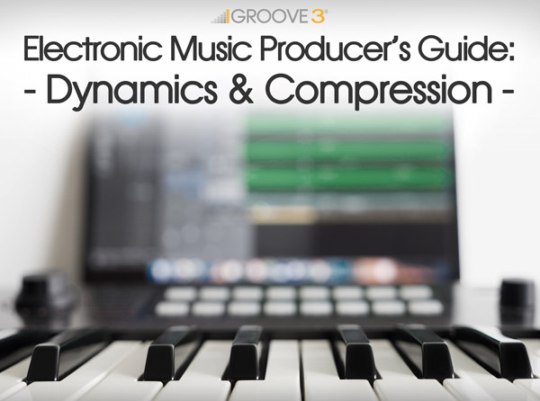 Electronic Music Producer's Guide: Dynamics & Compression Video Tutorial Series